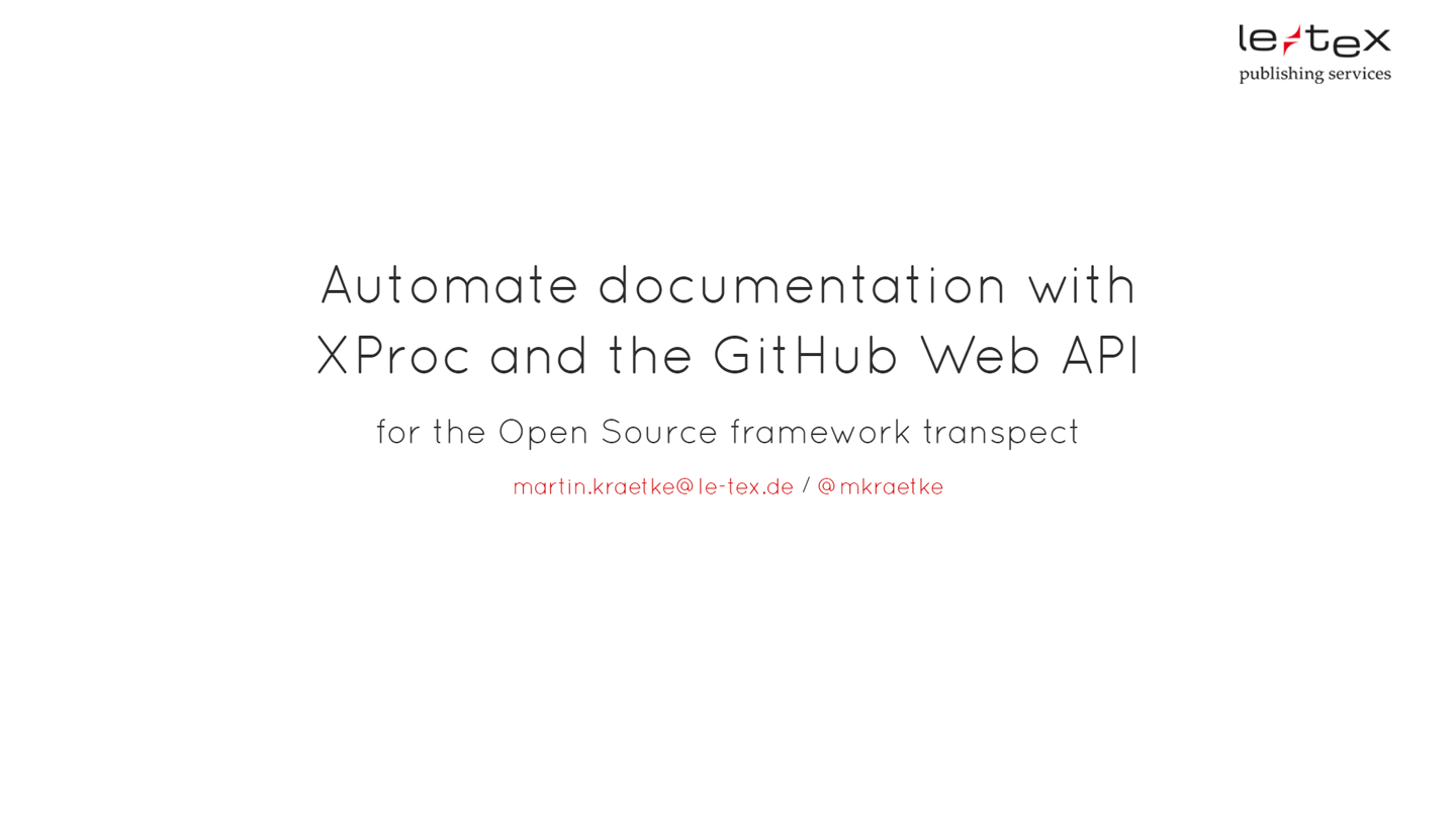 Title of the first slide: From GitHub to GitHub with XProc. An approach to automate documentation for an Open Source project with XProc and the GitHub Web API.